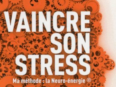 Vaincre son stress - Ma méthode : la Neuro-énergie. Livre du Dr Jean-Luc Haziza